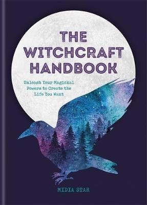 "THE WITCHCRAFT  HANDBOOK ""UNLEASH YOUR MAGICKAL POWERS TO CREATE THE LIFE YOU WANT"""