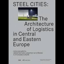 STEEL CITIES : THE ARCHITECTURE OF LOGISTICS IN CENTRAL AND EASTERN EUROPE