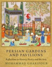 PERSIAN AND GARDENS AND PAVILLIONS. REFLECTIONS IN HISTORY, POETRY AND THE ARTS