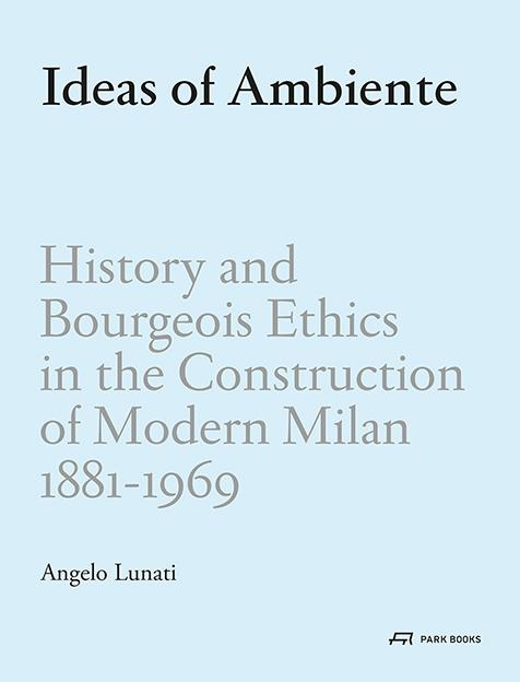 IDEAS OF AMBIENTE.   HISTORY AND BOURGEOIS ETHICS IN THE CONSTRUCTION OF MODERN MILAN 1881-1969