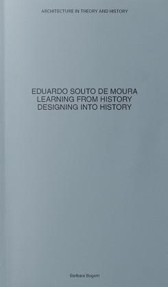 EDUARDO SOUTO DE MOURA. LEARNING FROM HISTORY, DESIGNING INTO HISTORY.