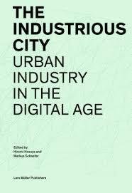THE INDUSTRIOUS CITY. URBAN INDUSTRY IN THE DIGITAL AGE.