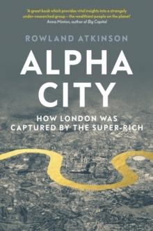 ALPHA CITY : HOW LONDON WAS CAPTURED BY THE SUPER-RICH