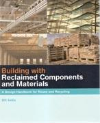 BUILDING WITH RECLAIMED COMPONENTS AND MATERIALS. A DESIGN HANDBOOK FOR REUSE AND RECYCLING