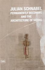 SCHNABEL: JULIAN SCHNABEL. PERMANENTLY BECOMING AND THE ARCHITECTURE OF SEEING