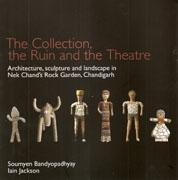 COLLECTION, THE RUIN AND THE THEATRE. ARCHITECTURE, SCULPTURE AND LANDSCAPE IN NEK CHAND'S ROCK GARDEN,