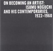 NOGUCHI: ON BECOMING AN ARTIST: ISAMU NOGUCHI AND HIS CONTEMPORARIES 1922-1960