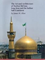 ART AND ARCHITECTURE OF TWELVER SHI'ISM: IRAQ, IRAN AND THE INDIAN SUB- CONTINENT